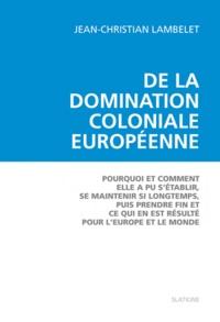 Jean-Christian Lambelet - De la domination coloniale européenne - Pourquoi et comment elle a pu s'établir, se maintenir si longtemps, puis prendre fin et ce qui en est résulté pour l'Europe et pour le monde.