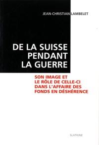 Jean-Christian Lambelet - De la Suisse pendant la guerre - Son image et le rôle de celle-ci dans l'affaire des fonds déshérence.