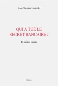 Jean-Christian Lambelet - Qui a tué le secret bancaire ? - Et autres essais.