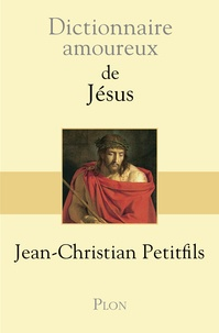 Dictionnaire amoureux de Jésus - Jean-Christian Petitfils |