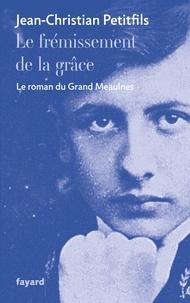 Jean-Christian Petitfils - Le frémissement de la grâce - Le roman du Grand Meaulnes.