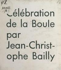 Jean-Christophe Bailly - Célébration de la boule.
