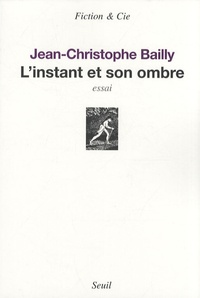 Jean-Christophe Bailly - L'instant et son ombre.