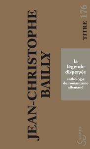 Jean-Christophe Bailly - La légende dispersée - Anthologie du romantisme allemand.