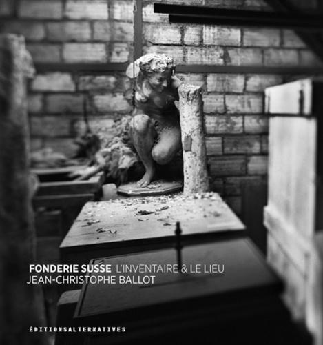 Jean-Christophe Ballot - Fonderie Susse - L'inventaire & le lieu.