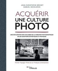 Jean-Christophe Béchet et Samuel Decklerck - Acquérir une culture photo - Une exploration des coulisses de la création photographique en 200 questions esthétiques et pratiques.