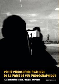 Jean-Christophe Béchet et Pauline Kasprzak - Petite philosophie pratique de la prise de vue photographique.