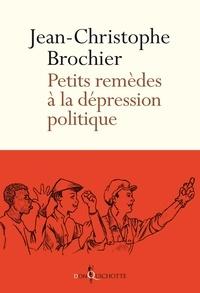 Jean-Christophe Brochier - Petits remèdes à la dépression politique.