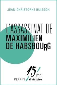 Jean-Christophe Buisson - L'assassinat de Maximilien de Habsbourg.