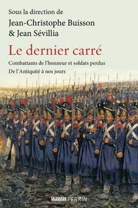 Jean-Christophe Buisson et Jean Sévillia - Le dernier carré - Combattants de l'honneur et soldats perdus de l'Antiquité à nos jours.