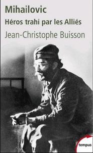 Jean-Christophe Buisson - Mihailovic, Héros trahi par les Alliés (1893-1946).