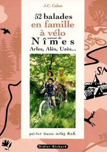 Jean-Christophe Cabot - 52 balades en famille à vélo autour de Nîmes - Arles, Alès, Uzès....