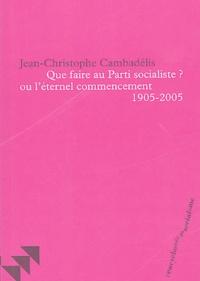 Jean-Christophe Cambadélis - Que faire au Parti socialiste ? ou l'éternel commencement (1905-2005).