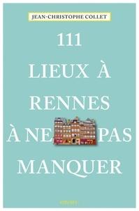 Jean-Christophe Collet - 111 lieux à Rennes à ne pas manquer.