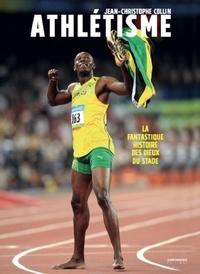 Jean-Christophe Collin - L'athlétisme - La fantastique histoire des dieux du stade.