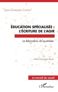 Jean-Christophe Contini - Education spécialisée : l'écriture de l'agir - La fabrication du quotidien.