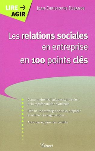 Jean-Christophe Debande - Les relations sociales en entreprise en 100 points clés.