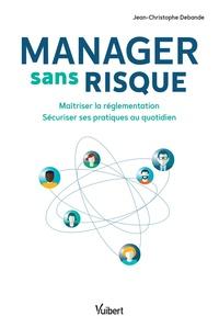 Jean-Christophe Debande - Manager sans risque - Maîtriser la réglementation, sécuriser ses pratiques au quotidien.