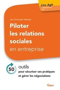 Jean-Christophe Debande - Piloter les relations sociales en entreprise - 50 outils pour sécuriser ses pratiques et gérer les négociations.