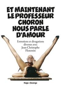 Jean-Christophe Florentin - Et maintenant le professeur Choron nous parle d'amour - Entretiens et divagations diverses avec Jean-Christophe Florentin.