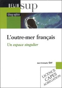 Jean-Christophe Gay - L'outre-mer français - Un espace singulier.