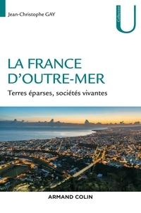 Jean-Christophe Gay - La France d'outre-mer - Terres éparses, sociétés vivantes.