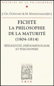 Jean-Christophe Goddard et Marc Maesschalck - Fichte - La philosophie de la maturité (1804-1814) - Réflexivité, phénoménologie et philosophie.