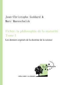 Jean-Christophe Goddard et Marc Maesschalck - Fichte: la philosophie de la maturité. Tome I - Les derniers exposés de la Doctrine de la science.