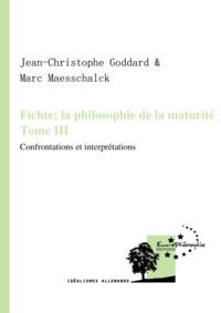 Jean-Christophe Goddard et Marc Maesschalck - Fichte: la philosophie de la maturité. Tome III - Confrontations et interprétations.