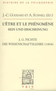Jean-Christophe Goddard et Alexander Schnell - L'être et le phénomène - Doctrine de la science de 1804.