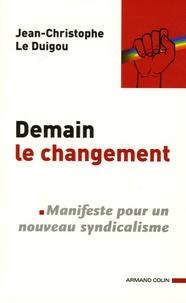 Jean-Christophe Le Duigou - Demain le changement - Manifeste pour un nouveau syndicalisme.
