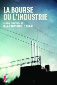 Jean-Christophe Le Duigou - La bourse ou l'industrie.