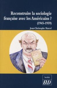 Jean-Christophe Marcel - Reconstruire la sociologie française avec les Américains ? - La réception de la sociologie américaine en France (1945-1959).