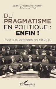 Jean-Christophe Martin et Mahmoud Tall - Du pragmatisme en politique : enfin ! - Pour des politiques du résultat.