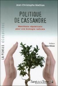 Jean-Christophe Mathias - Politique de Cassandre - Manifeste républicain pour une écologie radicale.