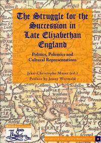 Jean-Christophe Mayer - The Struggle for the Succession in Late Elizabethan England - Politics, polemics and cultural representations.