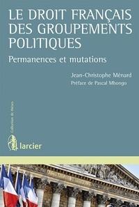 Le droit français des groupements politiques- Permanences et mutations - Jean-Christophe Ménard  