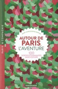 Jean-Christophe Napias - Autour de Paris, l'aventure - 100 sorties étonnantes sans voiture.