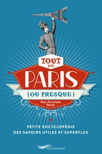 Jean-Christophe Napias - Tout sur Paris (ou presque) - Petite encyclopédie des savoirs utiles et superflus.