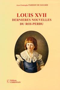 Jean-Christophe Parisot de Bayard - Louis XVII - Dernières nouvelles du roi-perdu.