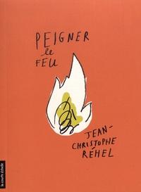 Jean-Christophe Réhel - Peigner le feu.