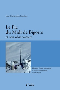 Jean-Christophe Sanchez - Le Pic du Midi de Bigorre et son observatoire - Histoire d'une montagne et d'un observatoire scientifique.