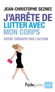 Jean-Christophe Seznec - J'arrête de lutter avec mon corps - Votre thérapie par l'action.