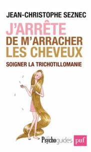 Jean-Christophe Seznec - J'arrête de m'arracher les cheveux - Soigner la trichotillomanie.