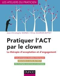 Jean-Christophe Seznec et Elise Ouvrier Buffet - Pratiquer l'ACT par le clown - Thérapie d'acceptation et d'engagement.