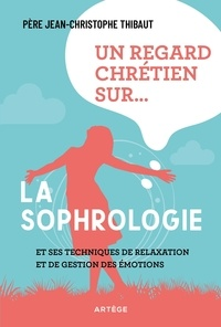 Jean-Christophe Thibaut - Un regard chrétien sur la sophrologie - Et ses techniques de relaxation et de gestion des émotions.