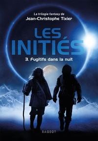 Jean-Christophe Tixier - Les initiés Tome 3 : Fugitifs dans la nuit.