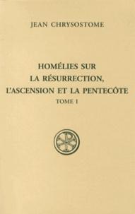 Jean Chrysostome - Homélies sur la Résurrection, l'Ascension et la Pentecôte - Tome 1.