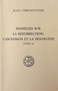 Jean Chrysostome - Homélies sur la résurrection, l'Ascension et la Pentecôte - Tome 2.