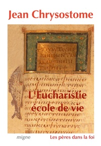 Jean Chrysostome - L'Eucharistie, école de vie - Sélection de sept homélies sur l'eucharistie.